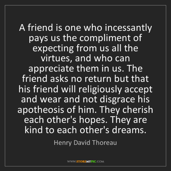 Henry David Thoreau: A friend is one who incessantly pays us the compliment...