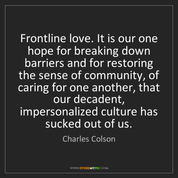 Charles Colson: Frontline love. It is our one hope for breaking down...