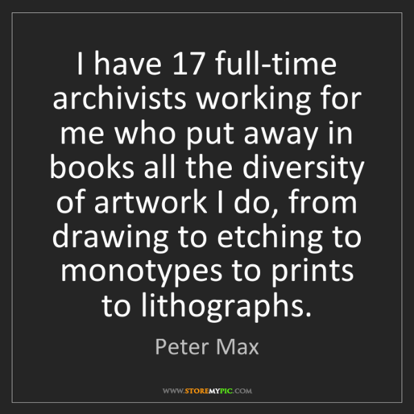 Peter Max: I have 17 full-time archivists working for me who put...