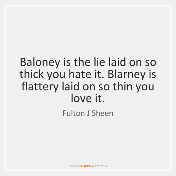 Baloney is the lie laid on so thick you hate it. Blarney ...