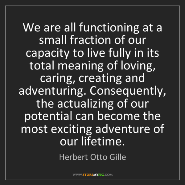 Herbert Otto Gille: We are all functioning at a small fraction of our capacity...