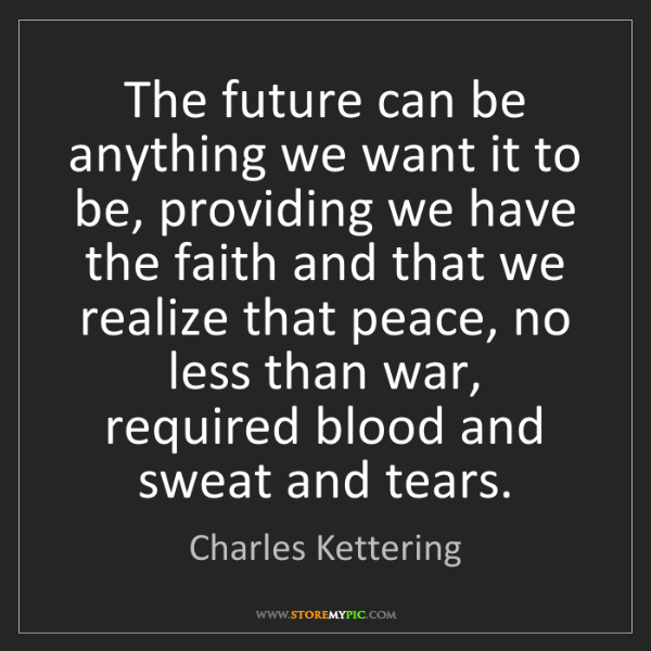 Charles Kettering: The future can be anything we want it to be, providing...