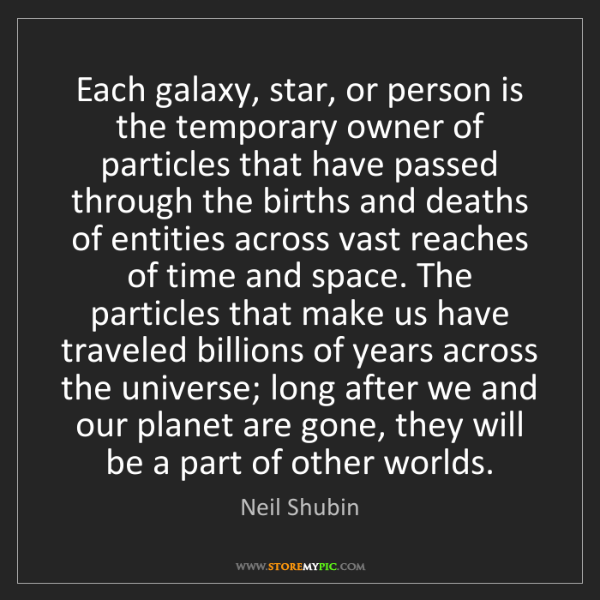 Neil Shubin: Each galaxy, star, or person is the temporary owner of...