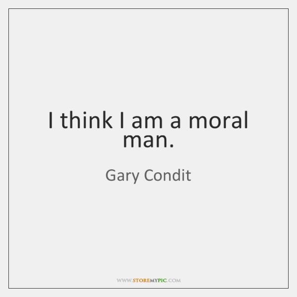 I think I am a moral man.