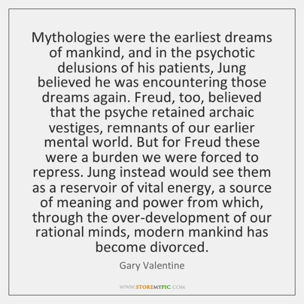Mythologies were the earliest dreams of mankind, and in the psychotic delusions ...