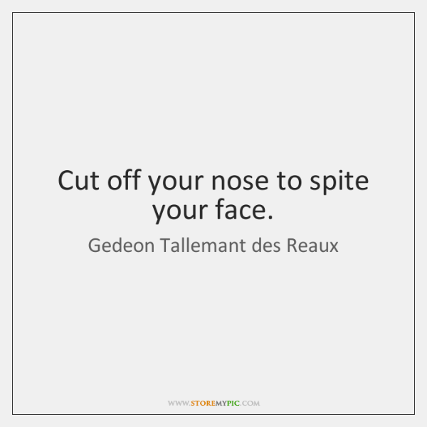 Cut off your nose to spite your face.