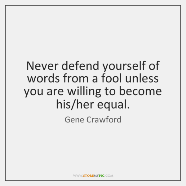 Never defend yourself of words from a fool unless you are willing ...