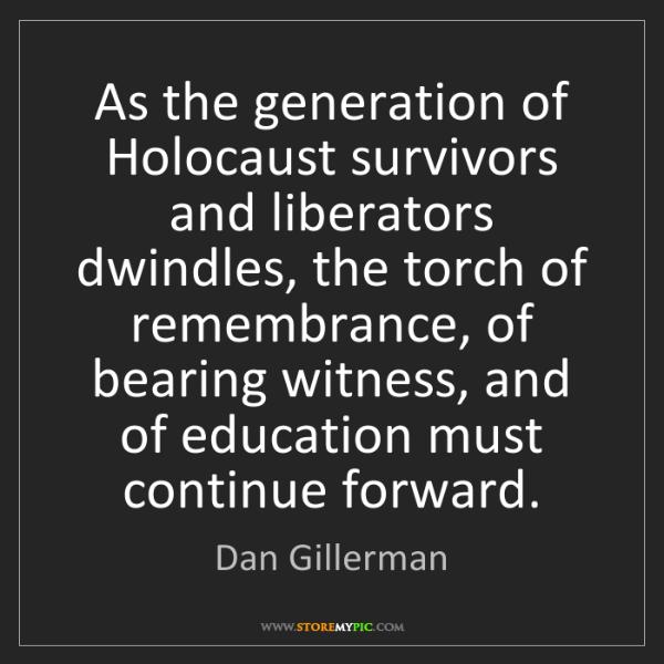 Dan Gillerman: As the generation of Holocaust survivors and liberators...