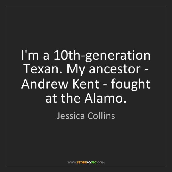 Jessica Collins: I'm a 10th-generation Texan. My ancestor - Andrew Kent...