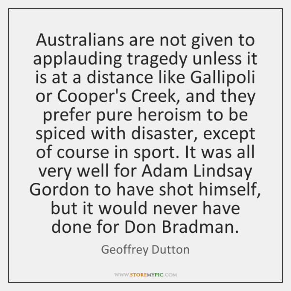 Australians are not given to applauding tragedy unless it is at a ...