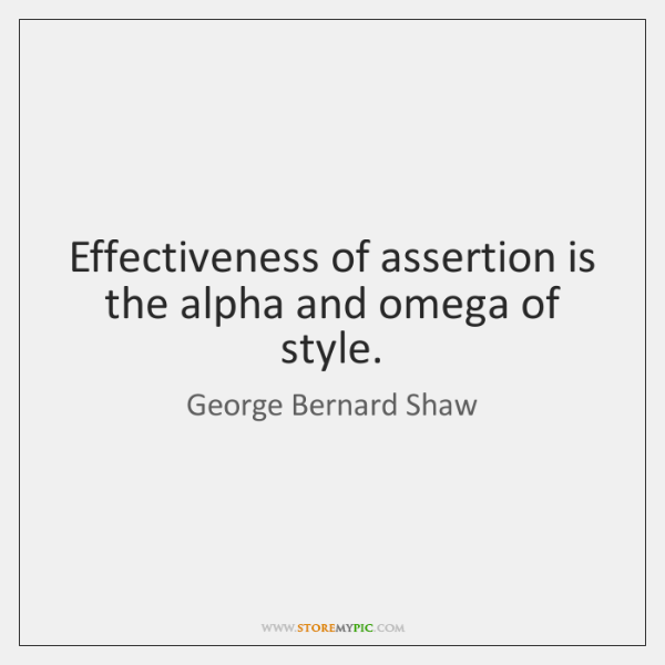 Effectiveness of assertion is the alpha and omega of style.