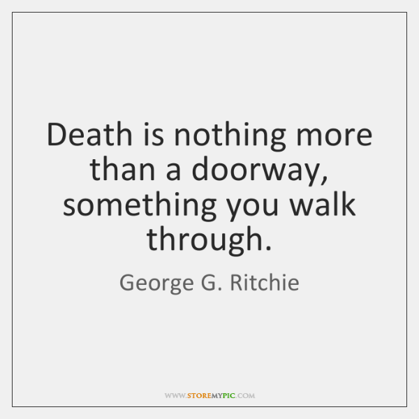 Death is nothing more than a doorway, something you walk through.