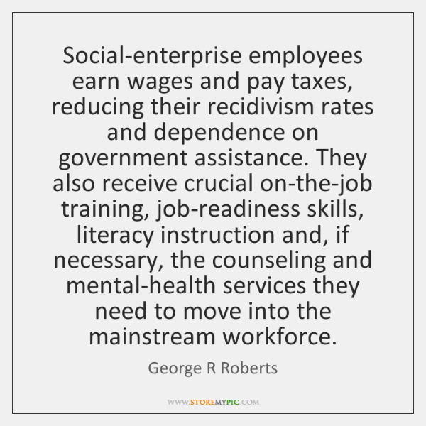 Social-enterprise employees earn wages and pay taxes, reducing their recidivism rates and ...