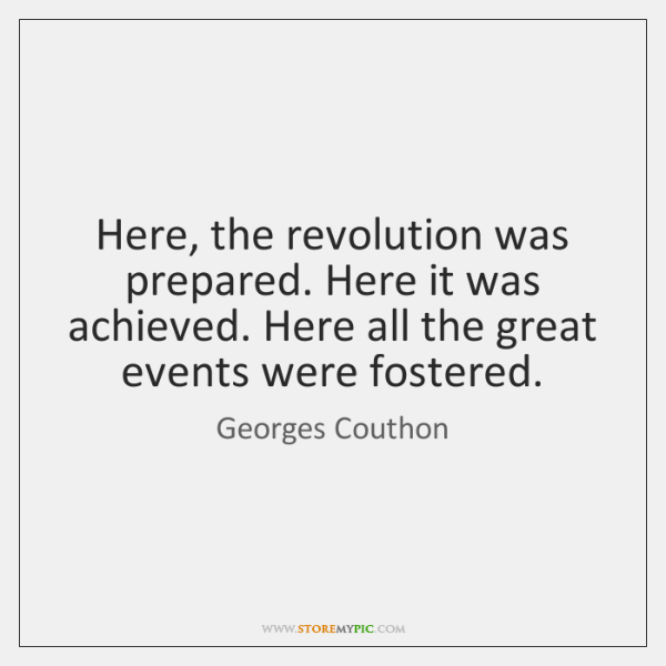 Here, the revolution was prepared. Here it was achieved. Here all the ...