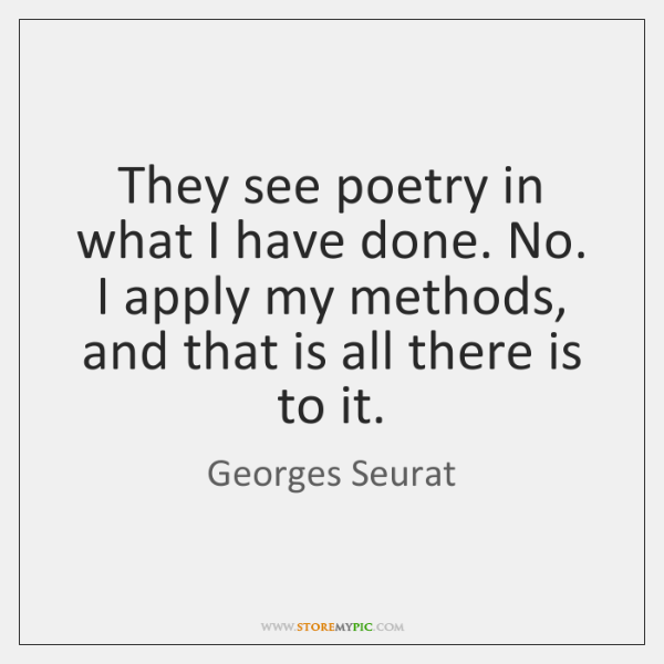 They see poetry in what I have done. No. I apply my ...