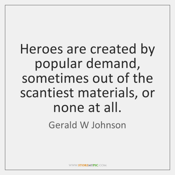 Heroes are created by popular demand, sometimes out of the scantiest materials, ...