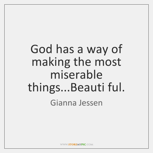 God has a way of making the most miserable things...Beauti ful.