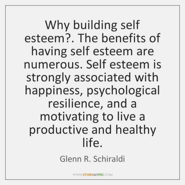 Why building self esteem?. The benefits of having self esteem are numerous. ...