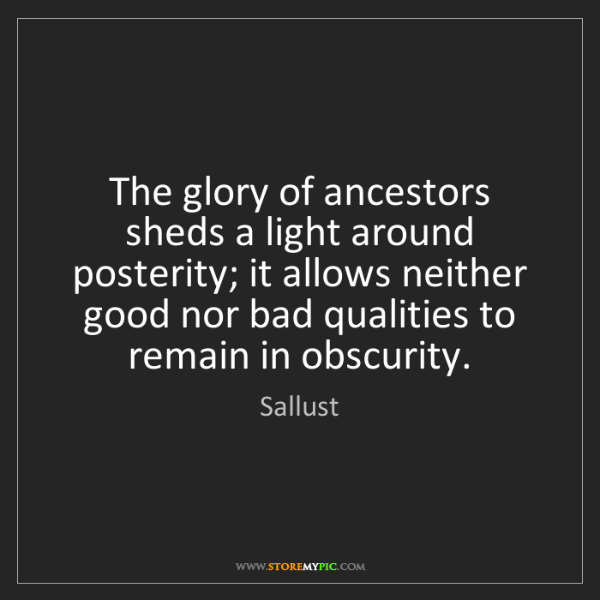 Sallust: The glory of ancestors sheds a light around posterity;...