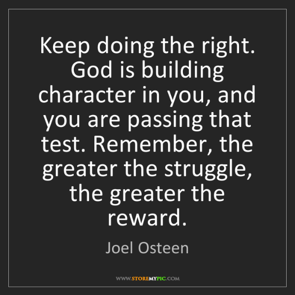 Joel Osteen: Keep doing the right. God is building character in you,...