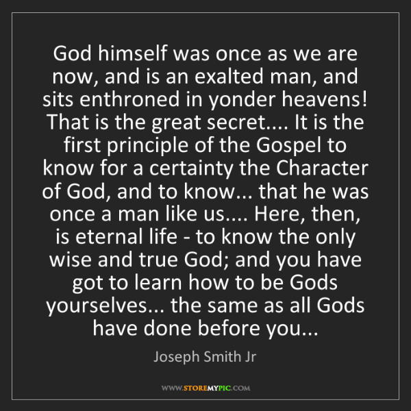 Joseph Smith Jr: God himself was once as we are now, and is an exalted...
