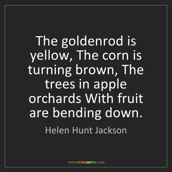 Helen Hunt Jackson: The goldenrod is yellow, The corn is turning brown, The...