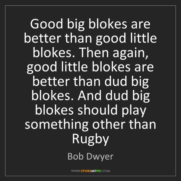Bob Dwyer: Good big blokes are better than good little blokes. Then...