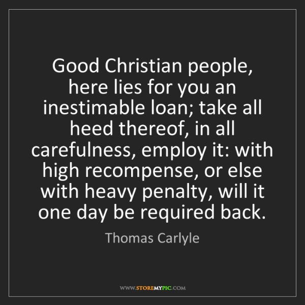 Thomas Carlyle: Good Christian people, here lies for you an inestimable...
