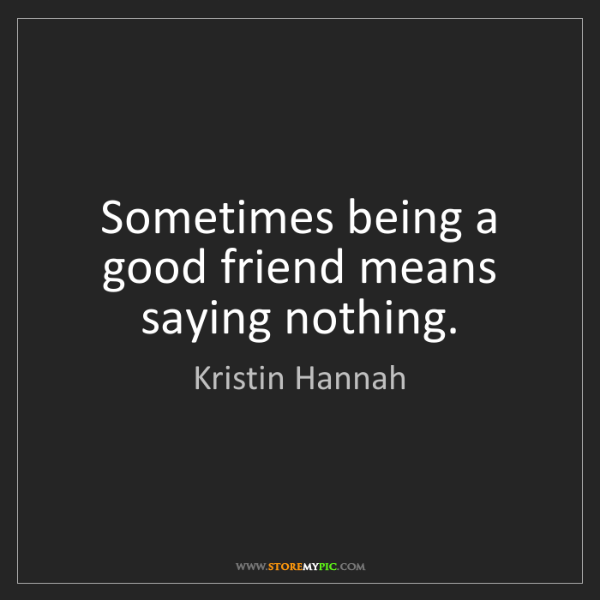 Kristin Hannah: Sometimes being a good friend means saying nothing.
