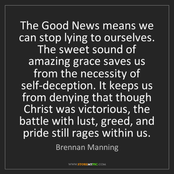Brennan Manning: The Good News means we can stop lying to ourselves. The...