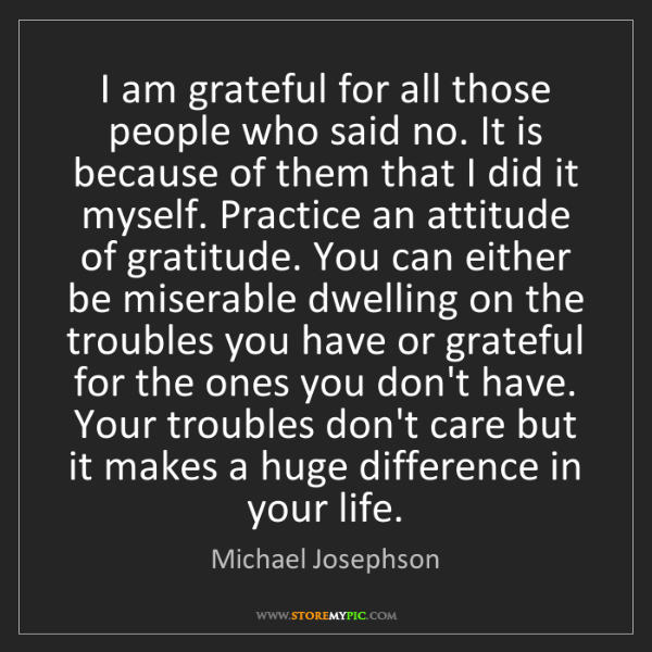 Michael Josephson: I am grateful for all those people who said no. It is...