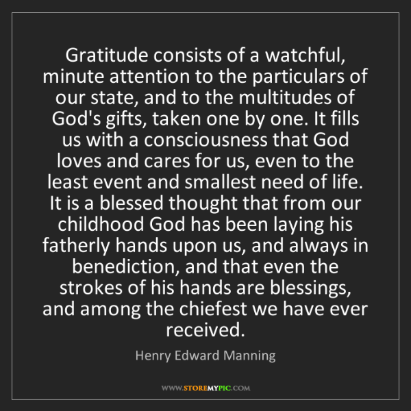 Henry Edward Manning: Gratitude consists of a watchful, minute attention to...