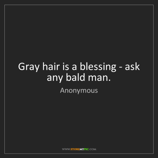 Anonymous: Gray hair is a blessing - ask any bald man.