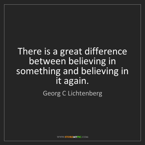 Georg C Lichtenberg: There is a great difference between believing in something...