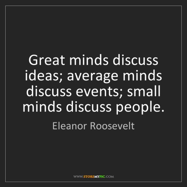 Eleanor Roosevelt: Great minds discuss ideas; average minds discuss events;...