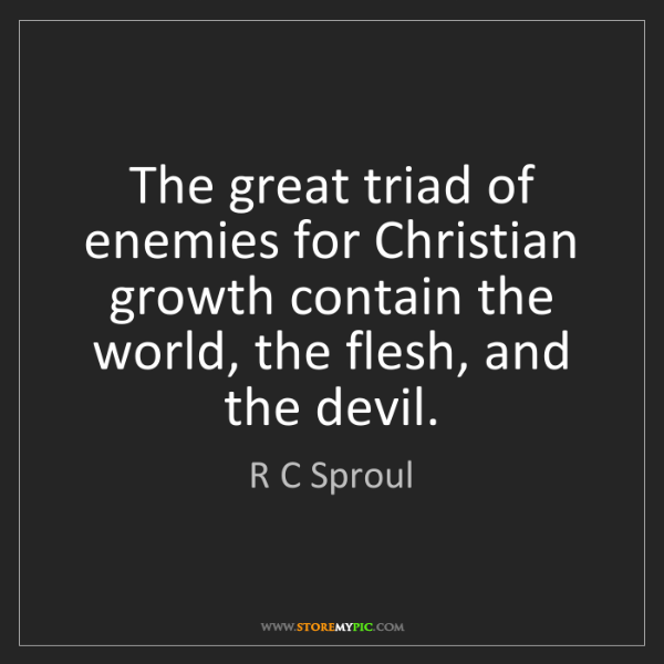 R C Sproul: The great triad of enemies for Christian growth contain...