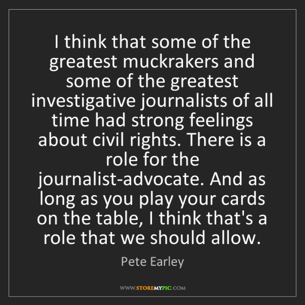 Pete Earley: I think that some of the greatest muckrakers and some...