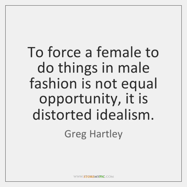 To force a female to do things in male fashion is not ...
