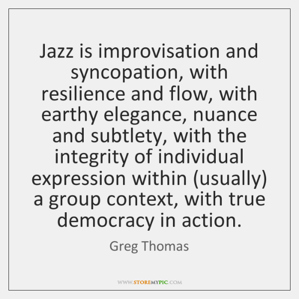 Jazz is improvisation and syncopation, with resilience and flow, with earthy elegance, ...
