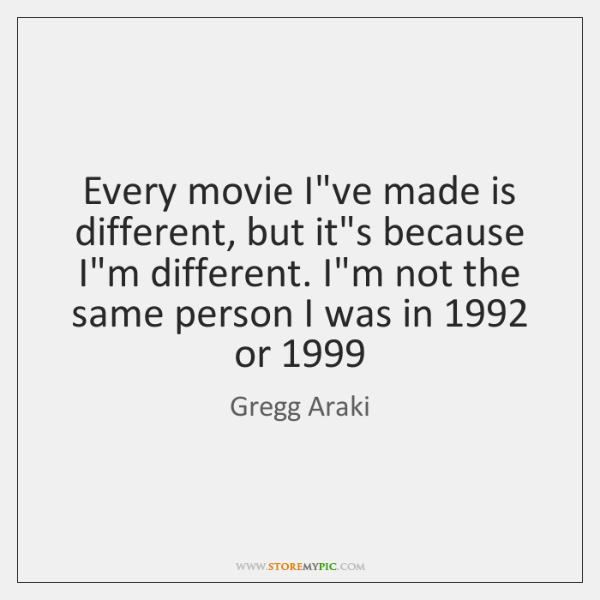 Every movie I've made is different, but it's because I'm different. I'm ...