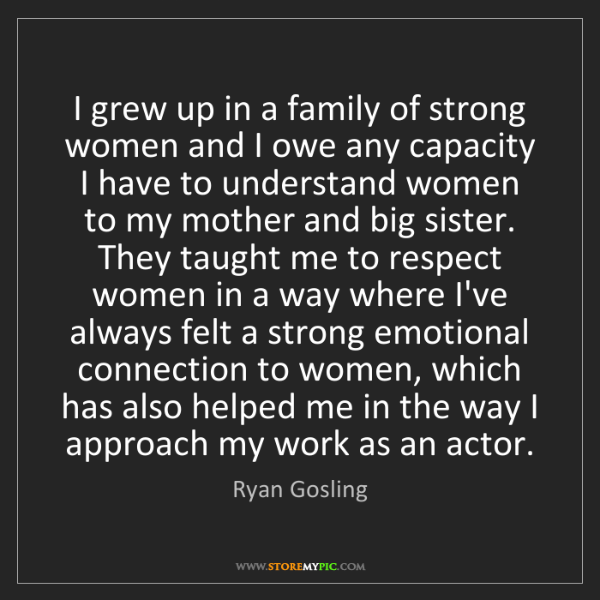 Ryan Gosling: I grew up in a family of strong women and I owe any capacity...