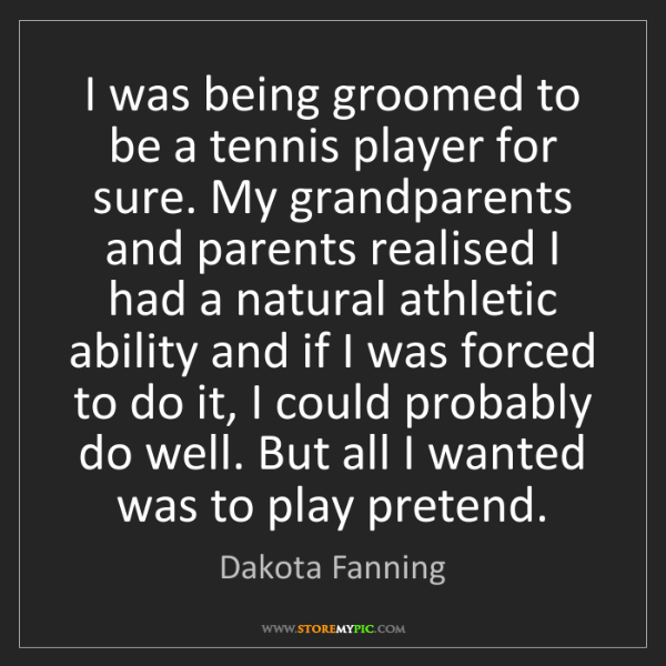 Dakota Fanning: I was being groomed to be a tennis player for sure. My...