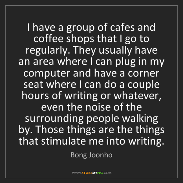 Bong Joonho: I have a group of cafes and coffee shops that I go to...