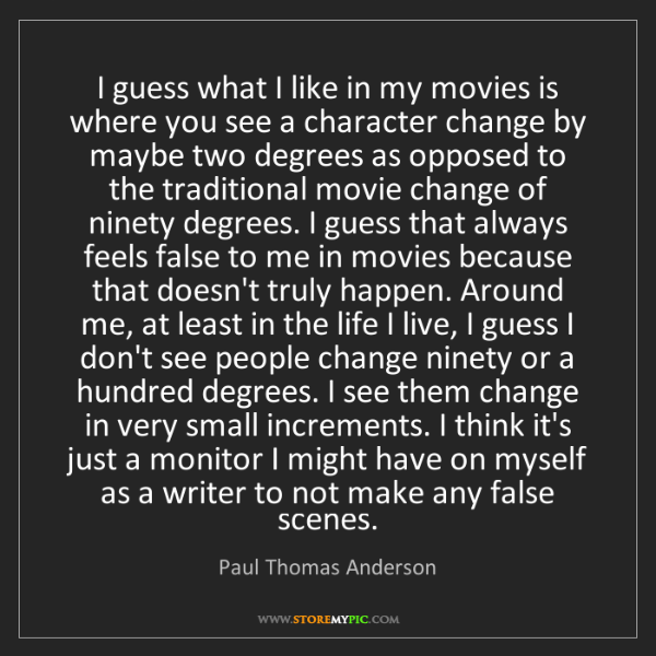 Paul Thomas Anderson: I guess what I like in my movies is where you see a character...