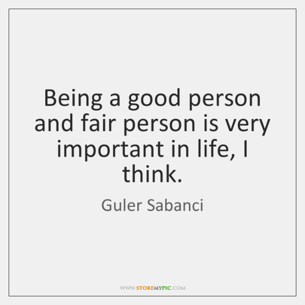 Being a good person and fair person is very important in life, ...