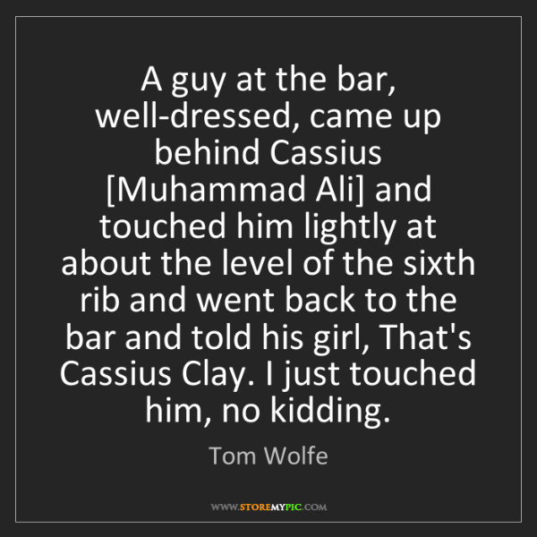 Tom Wolfe: A guy at the bar, well-dressed, came up behind Cassius...