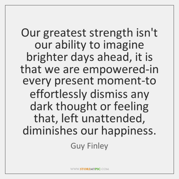 Our greatest strength isn't our ability to imagine brighter days ahead, it ...