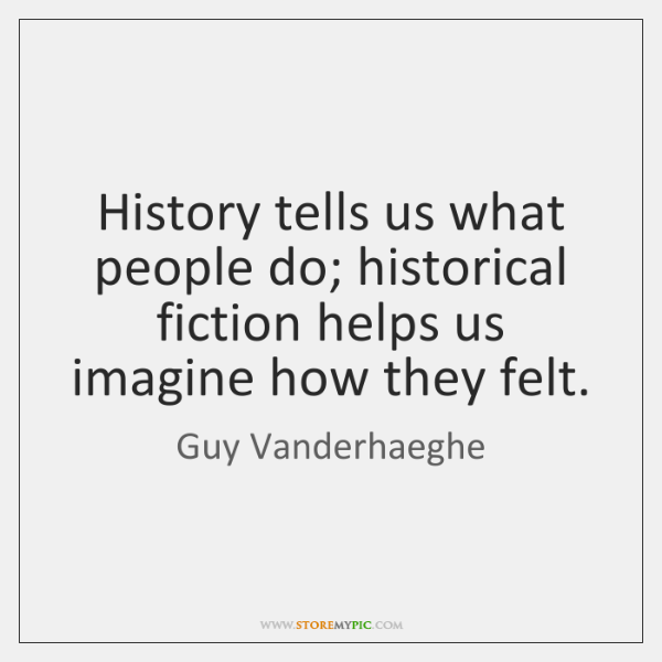 History tells us what people do; historical fiction helps us imagine how ...
