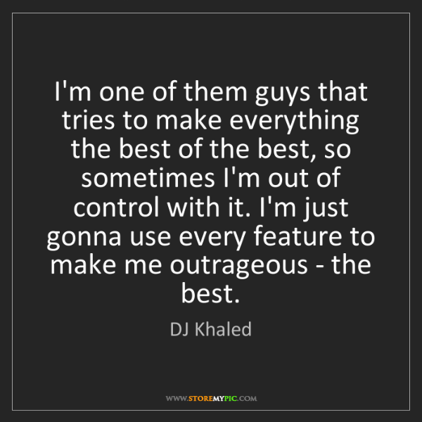 DJ Khaled: I'm one of them guys that tries to make everything the...