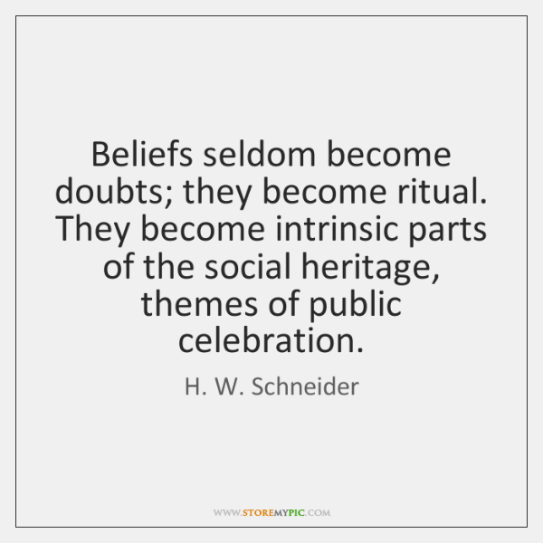 Beliefs seldom become doubts; they become ritual. They become intrinsic parts of ...